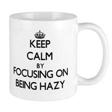 Keep Calm by focusing on Being Hazy Mugs