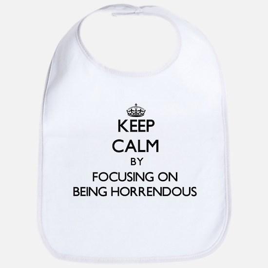 Keep Calm by focusing on Being Horrendous Bib