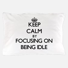 Keep Calm by focusing on Being Idle Pillow Case