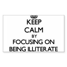 Keep Calm by focusing on Being Illiterate Decal