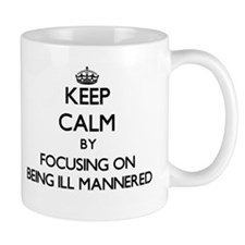Keep Calm by focusing on Being Ill-Mannered Mugs