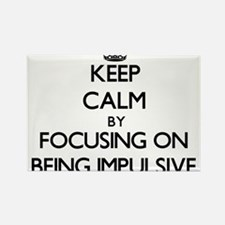 Keep Calm by focusing on Being Impulsive Magnets
