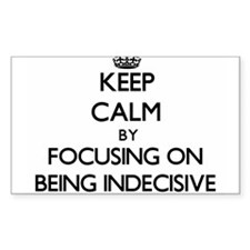 Keep Calm by focusing on Being Indecisive Decal
