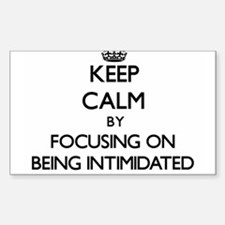 Keep Calm by focusing on Being Intimidated Decal