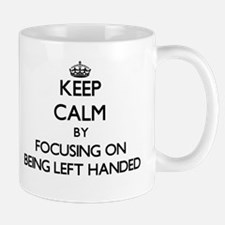 Keep Calm by focusing on Being Left Handed Mugs