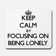 Keep Calm by focusing on Being Lonely Mousepad