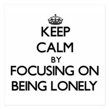 Keep Calm by focusing on Being Lonely Invitations