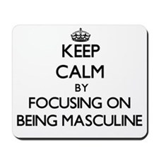 Keep Calm by focusing on Being Masculine Mousepad