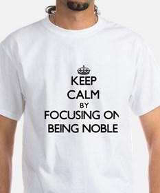 Keep Calm by focusing on Being Noble T-Shirt