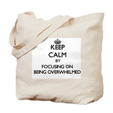 Keep Calm by focusing on Being Overwhelme Tote Bag