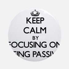 Keep Calm by focusing on Being Pa Ornament (Round)