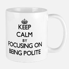 Keep Calm by focusing on Being Polite Mugs