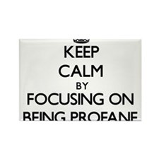 Keep Calm by focusing on Being Profane Magnets