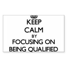 Keep Calm by focusing on Being Qualified Decal