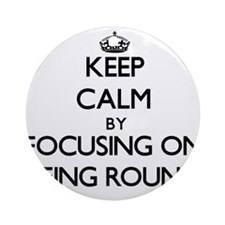 Keep Calm by focusing on Being Ro Ornament (Round)