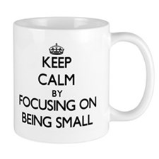 Keep Calm by focusing on Being Small Mugs