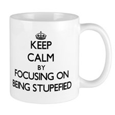 Keep Calm by focusing on Being Stupefied Mugs