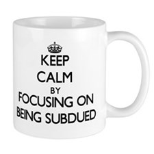 Keep Calm by focusing on Being Subdued Mugs