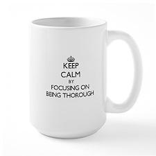 Keep Calm by focusing on Being Thorough Mugs
