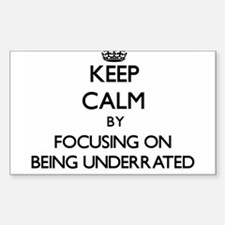 Keep Calm by focusing on Being Underrated Decal