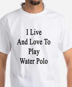 I Live And Love To Play Water Polo  Shirt