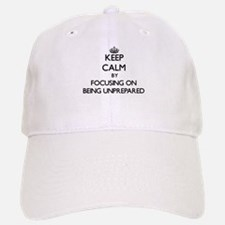 Keep Calm by focusing on Being Unprepared Baseball Baseball Cap
