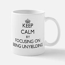 Keep Calm by focusing on Being Unyielding Mugs