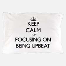 Keep Calm by focusing on Being Upbeat Pillow Case