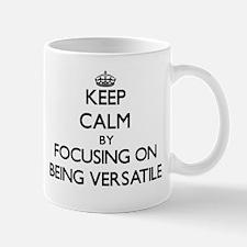 Keep Calm by focusing on Being Versatile Mugs