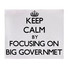 Keep Calm by focusing on Big Governm Throw Blanket