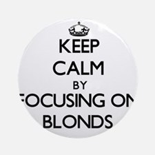 Keep Calm by focusing on Blonds Ornament (Round)
