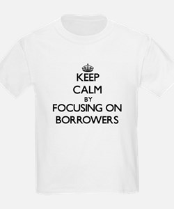Keep Calm by focusing on Borrowers T-Shirt