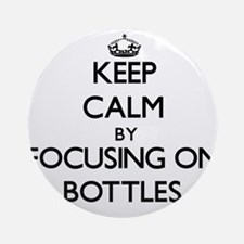 Keep Calm by focusing on Bottles Ornament (Round)