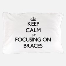 Keep Calm by focusing on Braces Pillow Case