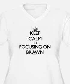 Keep Calm by focusing on Brawn Plus Size T-Shirt