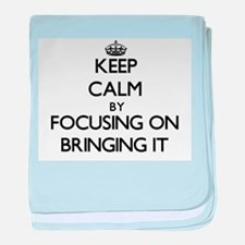 Keep Calm by focusing on Bringing It baby blanket
