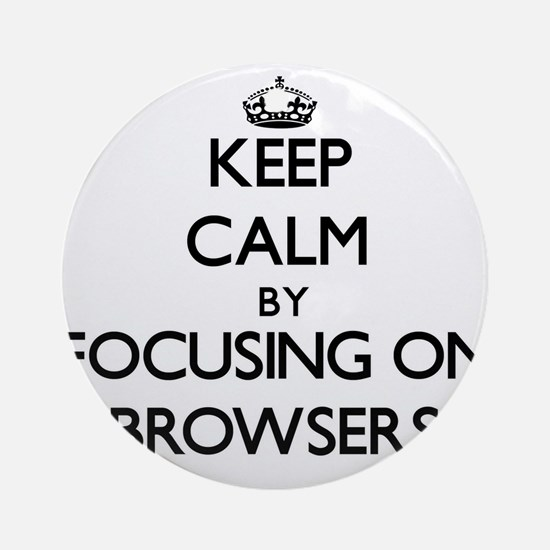 Keep Calm by focusing on Browsers Ornament (Round)