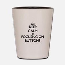 Keep Calm by focusing on Buttons Shot Glass