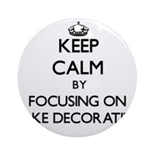 Keep Calm by focusing on Cake Dec Ornament (Round)