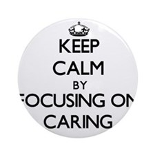 Keep Calm by focusing on Caring Ornament (Round)