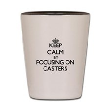 Keep Calm by focusing on Casters Shot Glass