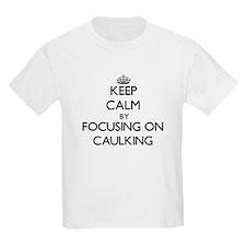 Keep Calm by focusing on Caulking T-Shirt