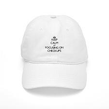 Keep Calm by focusing on Checkups Baseball Cap