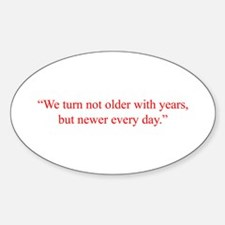 We turn not older with years but newer every day S