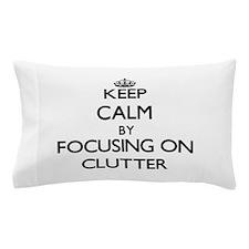 Keep Calm by focusing on Clutter Pillow Case