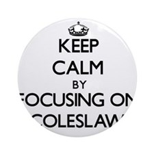 Keep Calm by focusing on Coleslaw Ornament (Round)