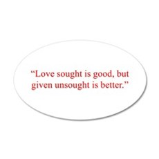 Love sought is good but given unsought is better W
