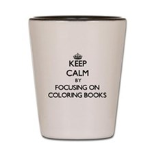 Keep Calm by focusing on Coloring Books Shot Glass