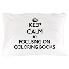 Keep Calm by focusing on Coloring Book Pillow Case