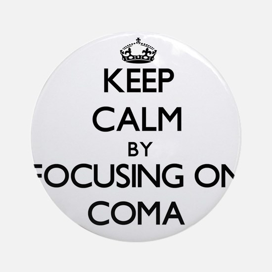 Keep Calm by focusing on Coma Ornament (Round)